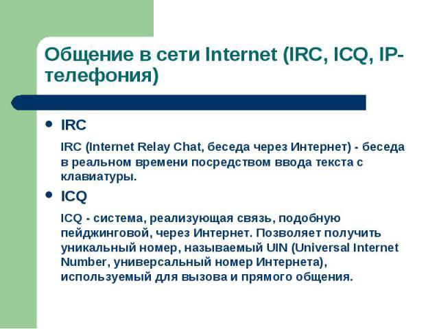 IRC IRC IRC (Internet Relay Chat, беседа через Интернет) - беседа в реальном времени посредством ввода текста с клавиатуры. ICQ ICQ - система, реализующая связь, подобную пейджинговой, через Интернет. Позволяет получить уникальный номер, называемый …