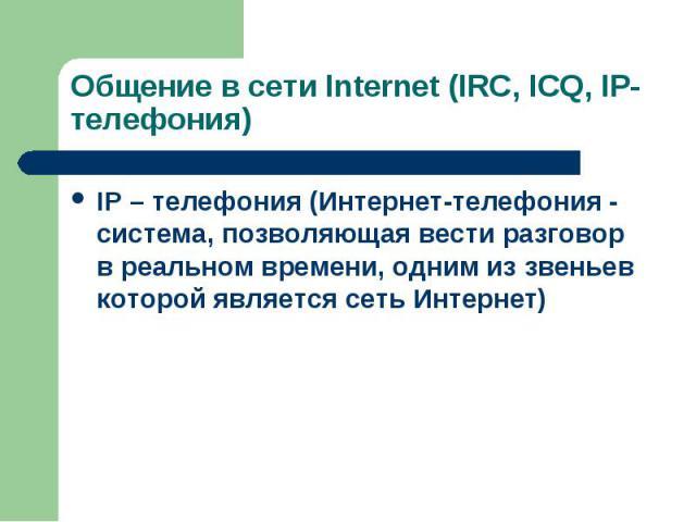 IP – телефония (Интернет-телефония - система, позволяющая вести разговор в реальном времени, одним из звеньев которой является сеть Интернет) IP – телефония (Интернет-телефония - система, позволяющая вести разговор в реальном времени, одним из звень…