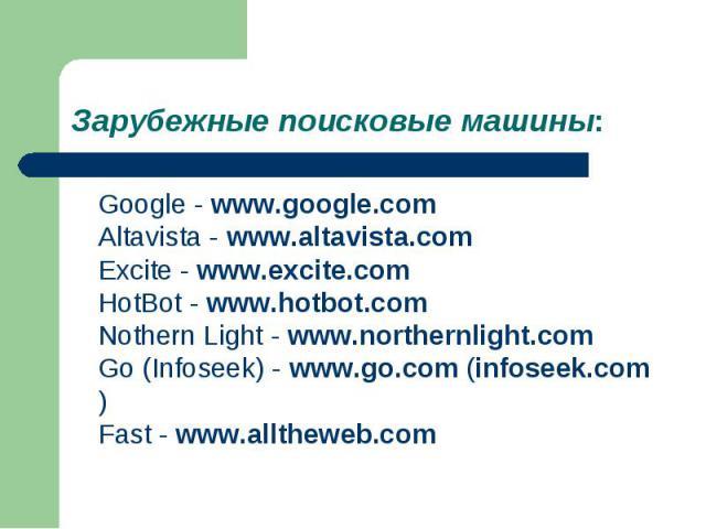 Google - www.google.com Altavista - www.altavista.com Excite - www.excite.com HotBot - www.hotbot.com Nothern Light - www.northernlight.com Go (Infoseek) - www.go.com (infoseek.com) Fast - www.alltheweb.com Google - www.google.com Altavista - www.al…