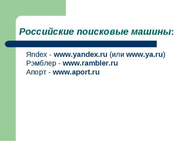 Яndex - www.yandex.ru (или www.ya.ru) Рэмблер - www.rambler.ru Апорт - www.aport.ru Яndex - www.yandex.ru (или www.ya.ru) Рэмблер - www.rambler.ru Апорт - www.aport.ru