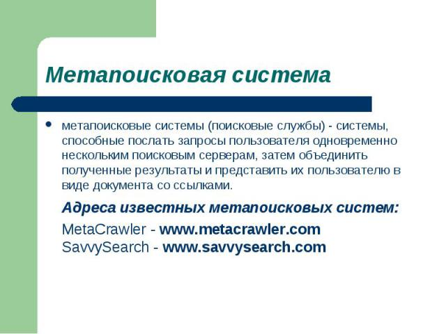 метапоисковые системы (поисковые службы) - системы, способные послать запросы пользователя одновременно нескольким поисковым серверам, затем объединить полученные результаты и представить их пользователю в виде документа со ссылками. метапоисковые с…