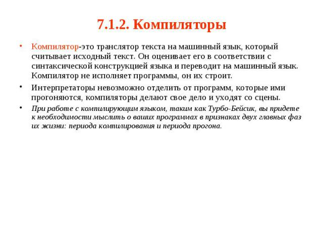 7.1.2. Компиляторы Компилятор-это транслятор текста на машинный язык, который считывает исходный текст. Он оценивает его в соответствии с синтаксической конструкцией языка и переводит на машинный язык. Компилятор не исполняет программы, он их строит…
