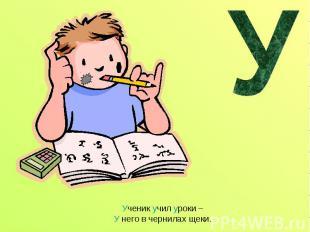 Ученик учил уроки – У него в чернилах щеки.