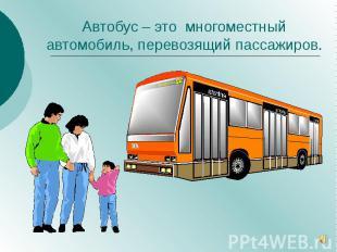 Автобус – это многоместный автомобиль, перевозящий пассажиров.