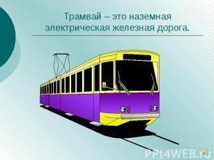 Трамвай – это наземная электрическая железная дорога.