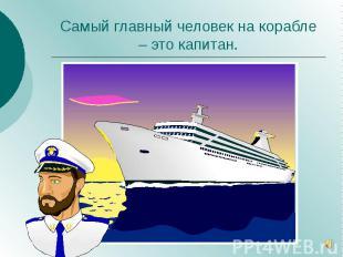 Самый главный человек на корабле – это капитан.