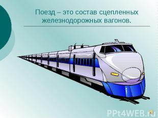 Поезд – это состав сцепленных железнодорожных вагонов.