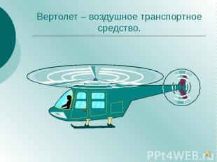 Вертолет – воздушное транспортное средство.