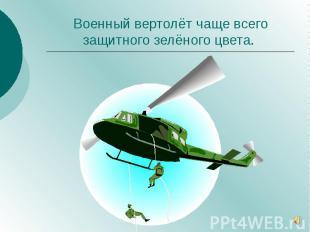 Военный вертолёт чаще всего защитного зелёного цвета.