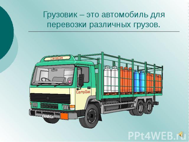 Грузовик – это автомобиль для перевозки различных грузов.