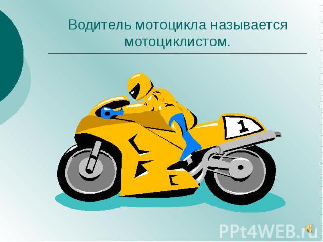 Водитель мотоцикла называется мотоциклистом.