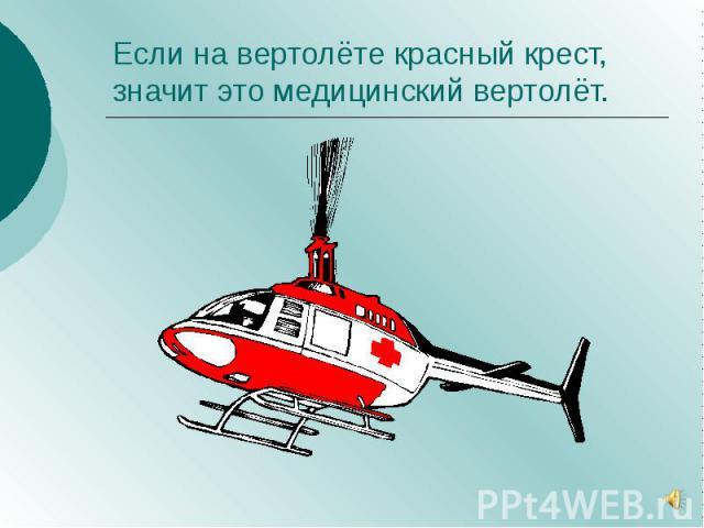 Если на вертолёте красный крест, значит это медицинский вертолёт.