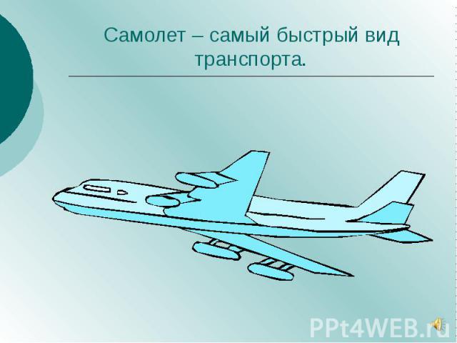 Самолет – самый быстрый вид транспорта.