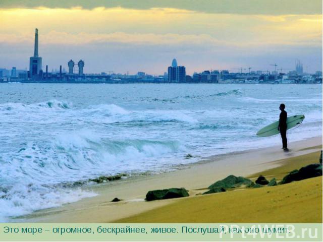 Это море – огромное, бескрайнее, живое. Послушай, как оно шумит. Это море – огромное, бескрайнее, живое. Послушай, как оно шумит.