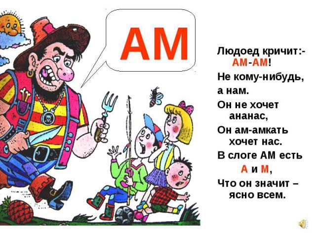Людоед кричит:- АМ-АМ! Людоед кричит:- АМ-АМ! Не кому-нибудь, а нам. Он не хочет ананас, Он ам-амкать хочет нас. В слоге АМ есть А и М, Что он значит –ясно всем.