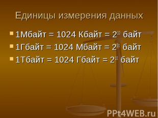 Единицы измерения данных 1Мбайт = 1024 Кбайт = 210 байт 1Гбайт = 1024 Мбайт = 23