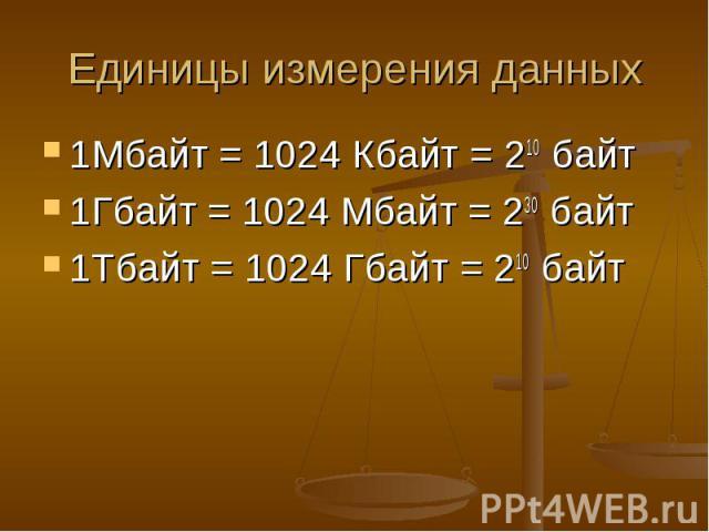 Единицы измерения данных 1Мбайт = 1024 Кбайт = 210 байт 1Гбайт = 1024 Мбайт = 230 байт 1Тбайт = 1024 Гбайт = 210 байт