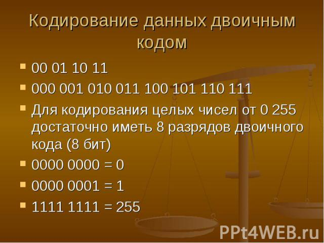 Кодирование данных двоичным кодом 00 01 10 11 000 001 010 011 100 101 110 111 Для кодирования целых чисел от 0 255 достаточно иметь 8 разрядов двоичного кода (8 бит) 0000 0000 = 0 0000 0001 = 1 1111 1111 = 255