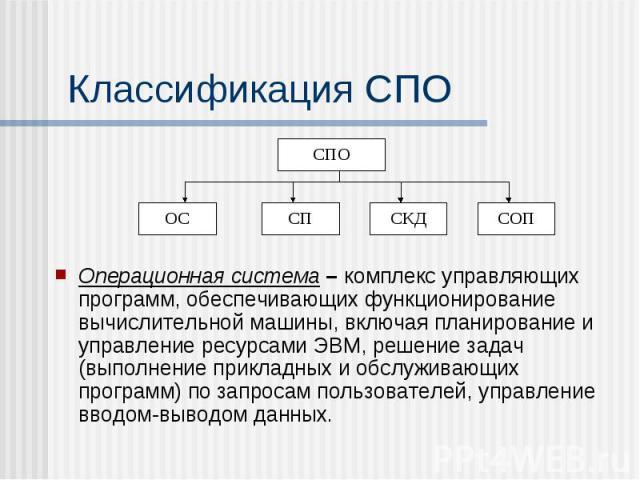 Классификация СПО Операционная система – комплекс управляющих программ, обеспечивающих функционирование вычислительной машины, включая планирование и управление ресурсами ЭВМ, решение задач (выполнение прикладных и обслуживающих программ) по запроса…