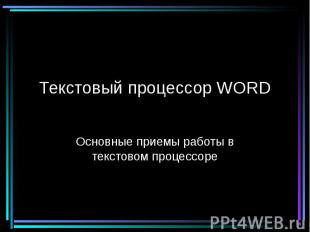 Текстовый процессор WORD Основные приемы работы в текстовом процессоре
