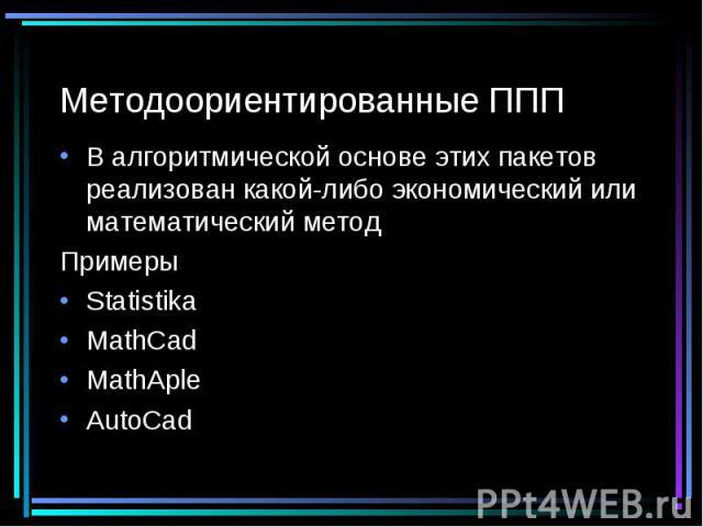 Методоориентированные ППП В алгоритмической основе этих пакетов реализован какой-либо экономический или математический метод Примеры Statistika MathCad MathAple AutoCad