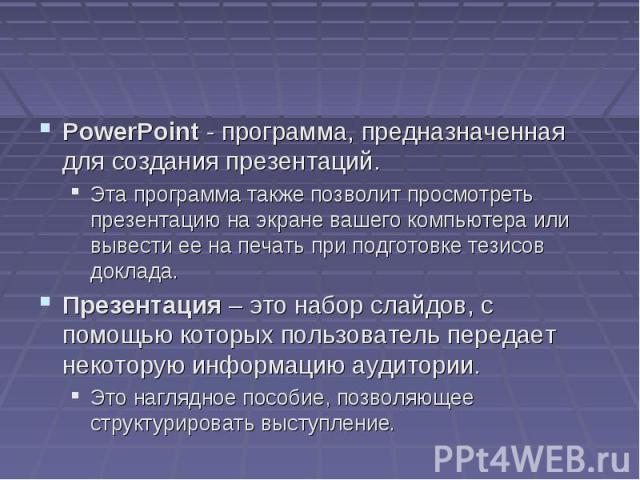 PowerPoint - программа, предназначенная для создания презентаций. Эта программа также позволит просмотреть презентацию на экране вашего компьютера или вывести ее на печать при подготовке тезисов доклада. Презентация – это набор слайдов, с помощью ко…