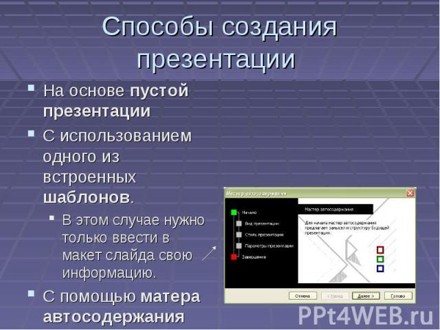 Способы создания презентации На основе пустой презентации С использованием одного из встроенных шаблонов. В этом случае нужно только ввести в макет слайда свою информацию. С помощью матера автосодержания