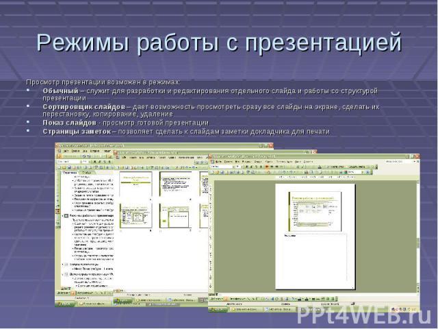 Режимы работы с презентацией Просмотр презентации возможен в режимах: Обычный – служит для разработки и редактирования отдельного слайда и работы со структурой презентации Сортировщик слайдов – дает возможность просмотреть сразу все слайды на экране…