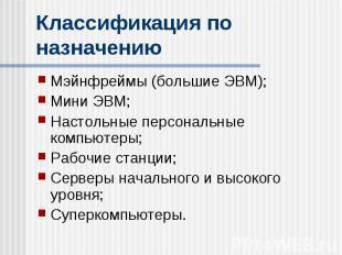 Классификация по назначению Мэйнфреймы (большие ЭВМ); Мини ЭВМ; Настольные персо