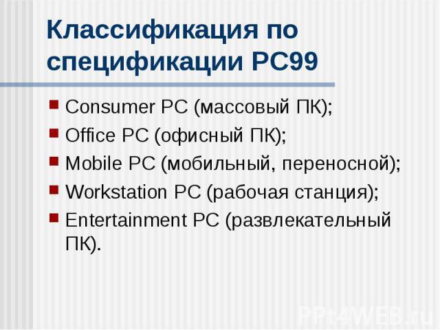 Классификация по спецификации PC99 Consumer PC (массовый ПК); Office PC (офисный ПК); Mobile PC (мобильный, переносной); Workstation PC (рабочая станция); Entertainment PC (развлекательный ПК).