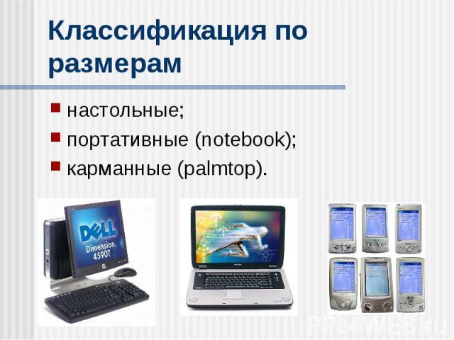 Классификация по размерам настольные; портативные (notebook); карманные (palmtop).
