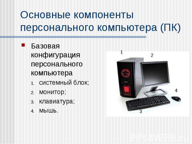 Основные компоненты персонального компьютера (ПК) Базовая конфигурация персонального компьютера системный блок; монитор; клавиатура; мышь.