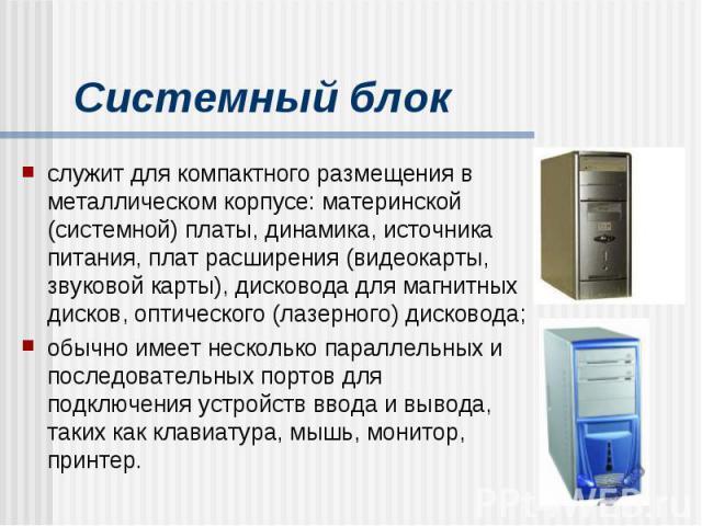 Системный блок служит для компактного размещения в металлическом корпусе: материнской (системной) платы, динамика, источника питания, плат расширения (видеокарты, звуковой карты), дисковода для магнитных дисков, оптического (лазерного) дисковода; об…