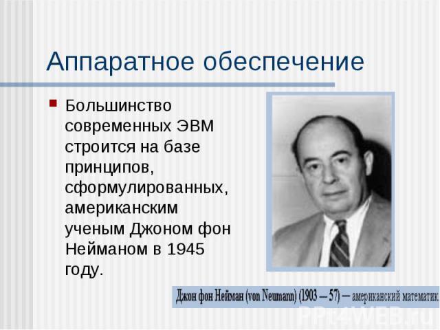 Аппаратное обеспечение Большинство современных ЭВМ строится на базе принципов, сформулированных, американским ученым Джоном фон Нейманом в 1945 году.