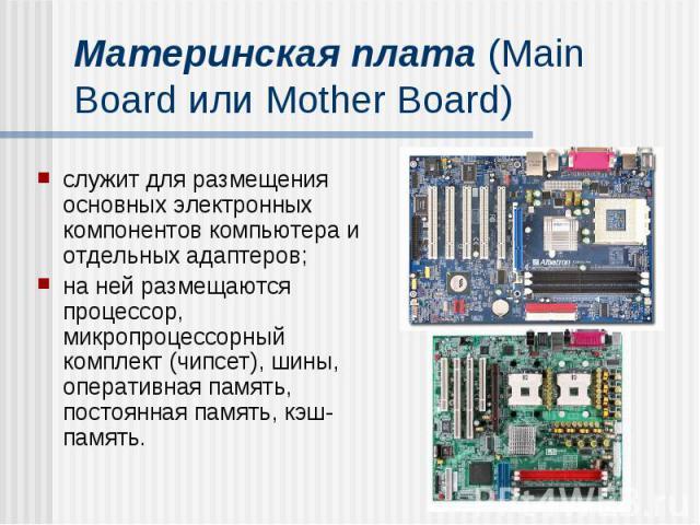 Материнская плата (Main Board или Mother Board) служит для размещения основных электронных компонентов компьютера и отдельных адаптеров; на ней размещаются процессор, микропроцессорный комплект (чипсет), шины, оперативная память, постоянная память, …