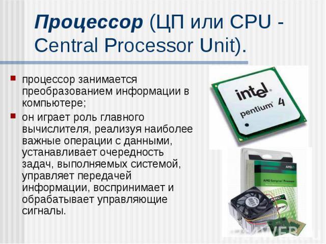 Процессор (ЦП или CPU - Central Processor Unit). процессор занимается преобразованием информации в компьютере; он играет роль главного вычислителя, реализуя наиболее важные операции с данными, устанавливает очередность задач, выполняемых системой, у…