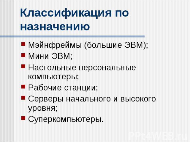 Классификация по назначению Мэйнфреймы (большие ЭВМ); Мини ЭВМ; Настольные персональные компьютеры; Рабочие станции; Серверы начального и высокого уровня; Суперкомпьютеры.