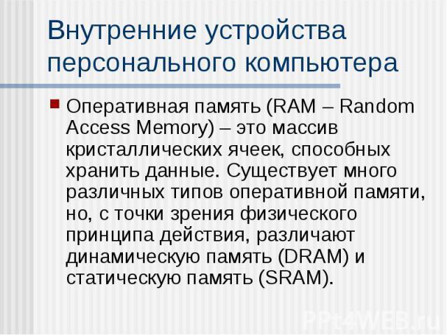 Внутренние устройства персонального компьютера Оперативная память (RAM – Random Access Memory) – это массив кристаллических ячеек, способных хранить данные. Существует много различных типов оперативной памяти, но, с точки зрения физического принципа…