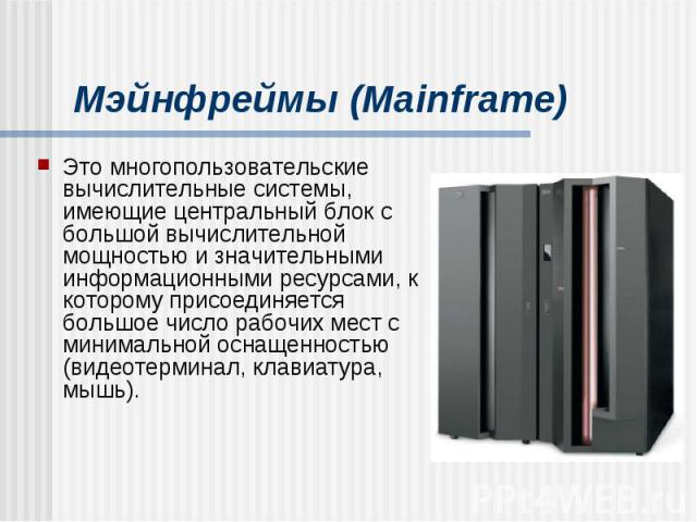 Мэйнфреймы (Mainframe) Это многопользовательские вычислительные системы, имеющие центральный блок с большой вычислительной мощностью и значительными информационными ресурсами, к которому присоединяется большое число рабочих мест с минимальной оснаще…