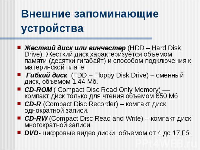 Внешние запоминающие устройства Жесткий диск или винчестер (HDD – Hard Disk Drive). Жесткий диск характеризуется объемом памяти (десятки гигабайт) и способом подключения к материнской плате. Гибкий диск (FDD – Floppy Disk Drive) – сменный диск, объе…
