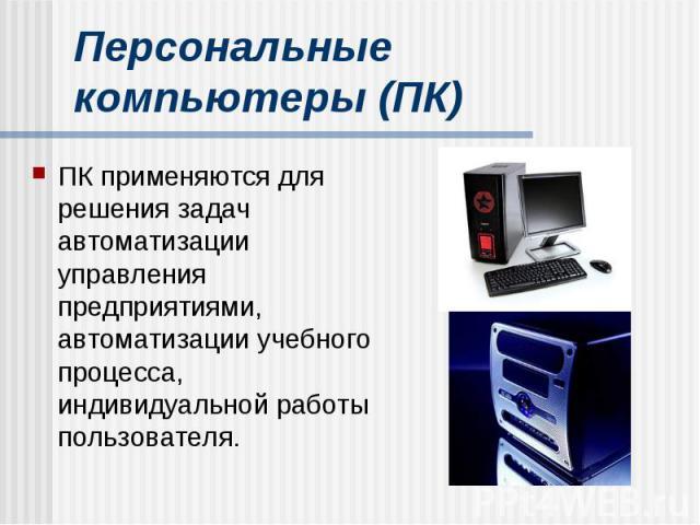 Персональные компьютеры (ПК) ПК применяются для решения задач автоматизации управления предприятиями, автоматизации учебного процесса, индивидуальной работы пользователя.