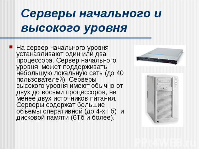Серверы начального и высокого уровня На сервер начального уровня устанавливают один или два процессора. Сервер начального уровня может поддерживать небольшую локальную сеть (до 40 пользователей). Серверы высокого уровня имеют обычно от двух до восьм…