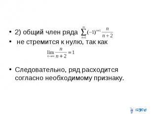 2) общий член ряда не стремится к нулю, так как Следовательно, ряд расходится со