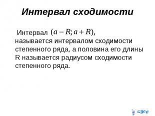 Интервал сходимости Интервал называется интервалом сходимости степенного ряда, а