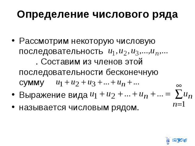 Определение числового ряда Рассмотрим некоторую числовую последовательность . Составим из членов этой последовательности бесконечную сумму Выражение вида называется числовым рядом.