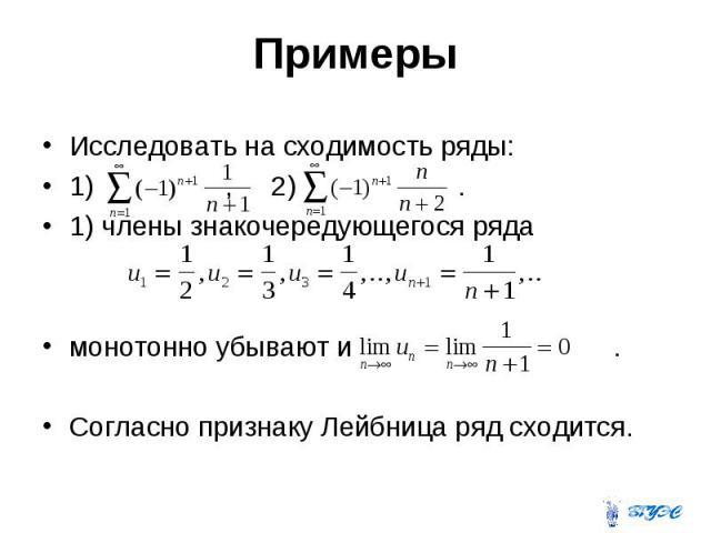Примеры Исследовать на сходимость ряды: 1) , 2) . 1) члены знакочередующегося ряда монотонно убывают и . Согласно признаку Лейбница ряд сходится.