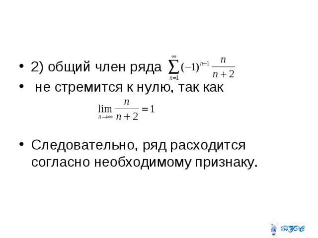 2) общий член ряда не стремится к нулю, так как Следовательно, ряд расходится согласно необходимому признаку.
