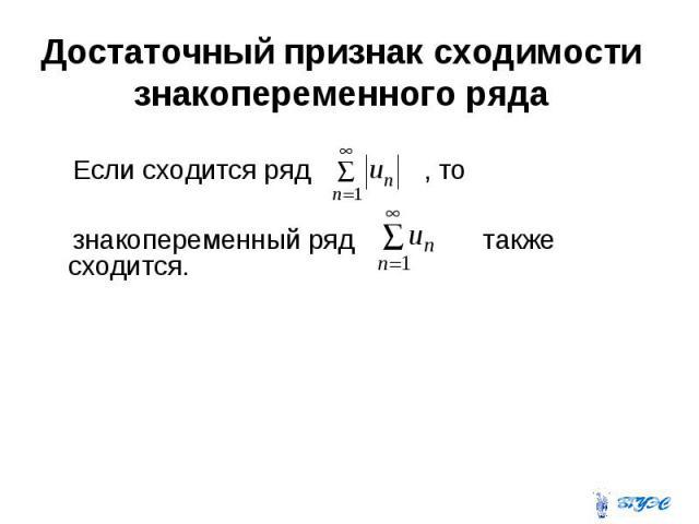 Достаточный признак сходимости знакопеременного ряда Если сходится ряд , то знакопеременный ряд также сходится.