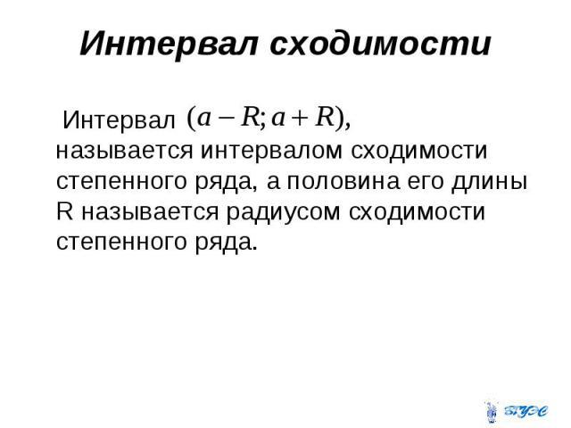 Интервал сходимости Интервал называется интервалом сходимости степенного ряда, а половина его длины R называется радиусом сходимости степенного ряда.