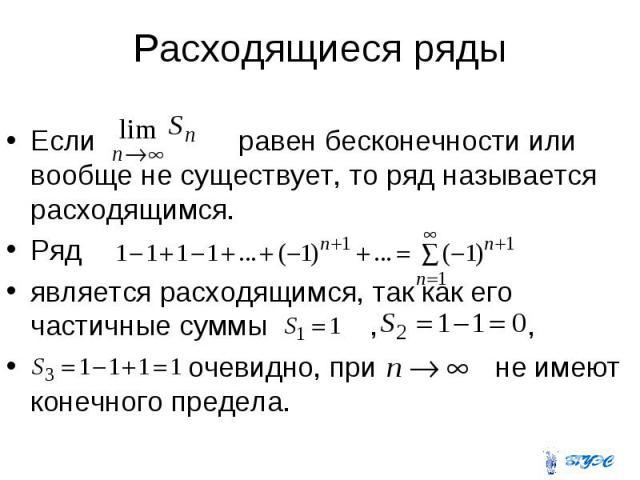 Расходящиеся ряды Если равен бесконечности или вообще не существует, то ряд называется расходящимся. Ряд является расходящимся, так как его частичные суммы , , очевидно, при не имеют конечного предела.